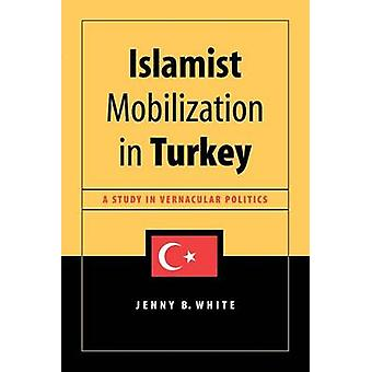 Islamist Mobilization in Turkey - A Study in Vernacular Politics by Je