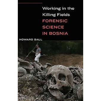 Arbeiten in den Killing Fields - Forensik in Bosnien von Howard B