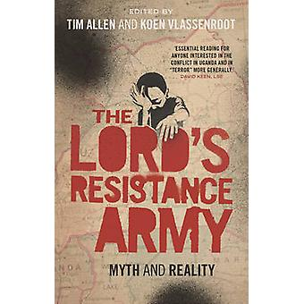 The Lord's Resistance Army - Myth and Reality by Tim Allen - Koen Vlas