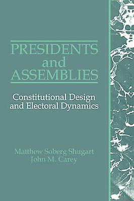 Presidents and Assemblies Constitutional Design and Electoral Dynamics by Shugart & Matthew Soberg