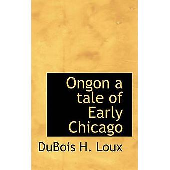 Ongon a tale of Early Chicago by Loux & DuBois H.