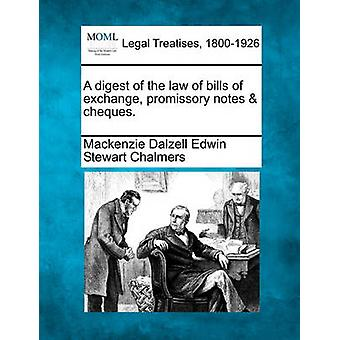 A digest of the law of bills of exchange promissory notes  cheques. by Chalmers & Mackenzie Dalzell Edwin Stewar