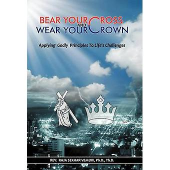 Bear Your Cross  Wear Your Crown Applying Godly Principles to Lifes Challenges by Vemuri Ph. D. Th D. & Rev Raja Sekhar