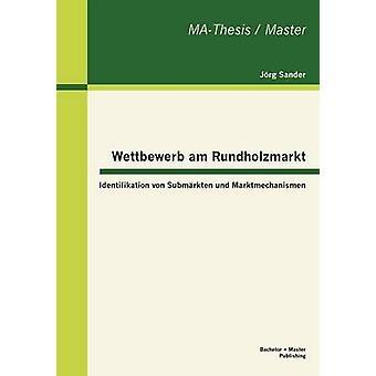 Wettbewerb am Rundholzmarkt Identifikation von Submrkten und Marktmechanismen by Sander & Jrg