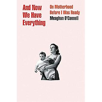 And Now We Have Everything - On Motherhood Before I Was Ready by Meagh