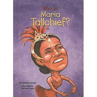 Who Is Maria Tallchief? by Catherine Gourley - Val Paul Taylor - 9780