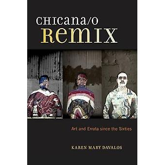 Chicana/o Remix - Art and Errata Since the Sixties by Karen Mary Daval