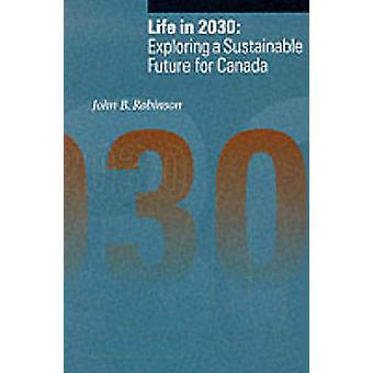 Life in 2030 - Exploring a Sustainable Future in Canada by John B. Rob