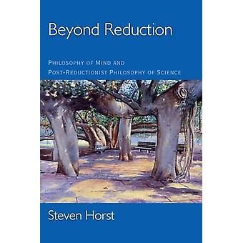 Beyond Reduction Philosophy of Mind and PostReductionist Philosophy of Science by Horst & Steven