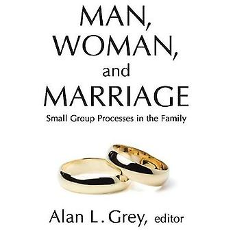 Man Woman and Marriage Small Group Processes in the Family by Grey & Alan