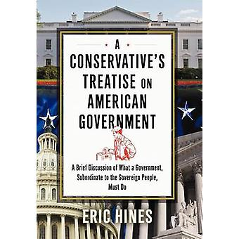 A Conservatives Treatise on American Government A Brief Discussion of what a Government Subordinate to the Sovereign People Must Do by Hines & Eric