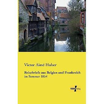 Reisebriefe Aus Belgien Und Frankreich by Huber & Victor Aime