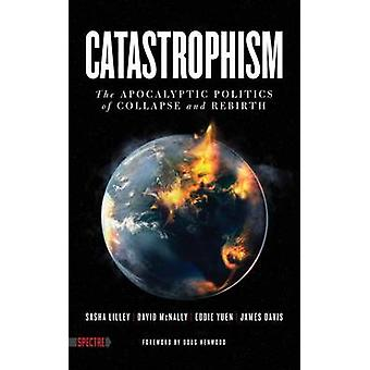 Catastrophism - The Apocalyptic Politics of Collapse and Rebirth by Sa