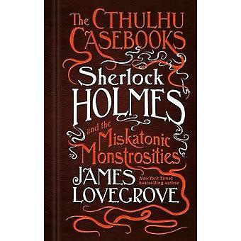 The Cthulhu Casebooks - Sherlock Holmes and the Miskatonic Monstrosit