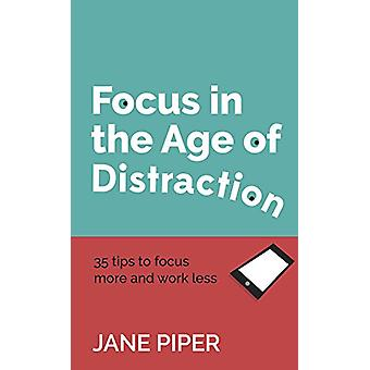 Focus in the Age of Distraction - 35 tips to focus more and work less