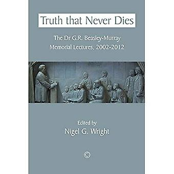 Truth That Never Dies: The Dr. G. R. Beasley-Murray Memorial Lectures 2002-2012