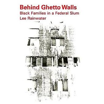 Behind Ghetto Walls Black Families in a Federal Slum by Rainwater & Lee