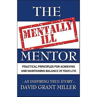 The Mentally Ill Mentor Practical Principles for Achieving and Maintaining Balance in Your Life by Miller & David Grant
