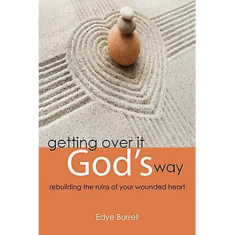 Getting Over It Gods Way Rebuilding the Ruins of Your Wounded Heart by Burrell & Edye