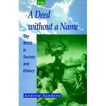 A Deed Without a Name The Witch in Society and History by Sanders & Andrew