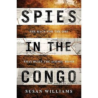 Spies in the Congo - The Race for the Ore That Built the Atomic Bomb b