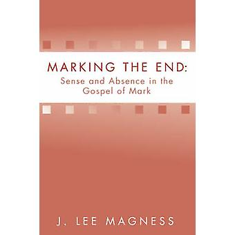 Marking the End Sense and Absence in the Gospel of Mark by Magness & J. Lee