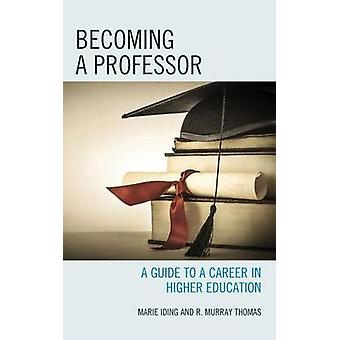 Becoming a Professor A Guide to a Career in Higher Education by Iding & Marie