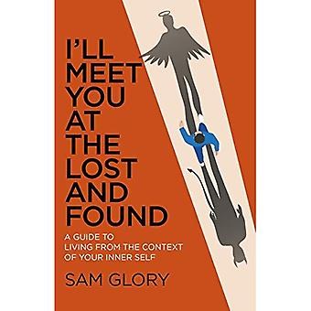 I'll Meet You at The Lost� and Found: A guide to living from the context of� your Inner Self