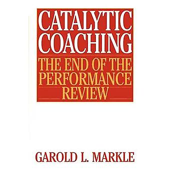 Catalytic Coaching Catalytic Coaching The End of the Performance Review the End of the Performance Review by Markle & Garold L.