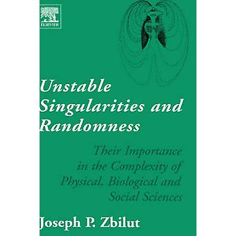 Unstable Singularities and Randomness Their Importance in the Complexity of Physical Biological and Social Sciences by Zbilut & Joseph