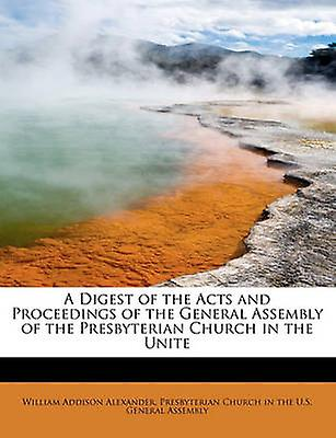 A Digest of the Acts and Proceedings of the General Assembly of the Presbyterian Church in the Unite by Alexander & William Addison