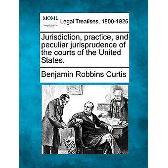 Jurisdiction practice and peculiar jurisprudence of the courts of the United States. by Curtis & Benjamin Robbins