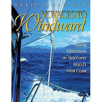 Voyages to Windward Sailing Adventures on Vancouver Islands West Coast by Hulsizer & Elsie