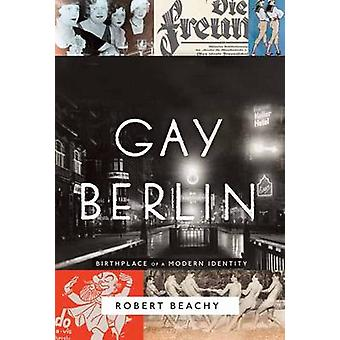 Gay Berlin - Birthplace of a Modern Identity by Robert Beachy - 978030