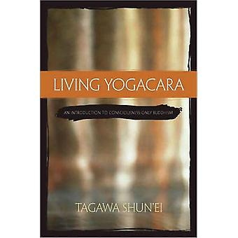 Living Yogacara - An Introduction to Consciousness-only Buddhism by Ta