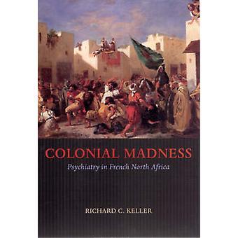 Koloniale Madness - Psychiatrie in Französisch Nordafrika durch Richard C. Kel