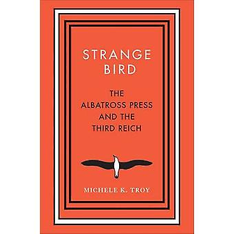 Strange Bird - The Albatross Press and the Third Reich by Michele K. T