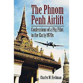 The Phnom Penh Airlift - Confessions of a Pig Pilot in the Early 1970s