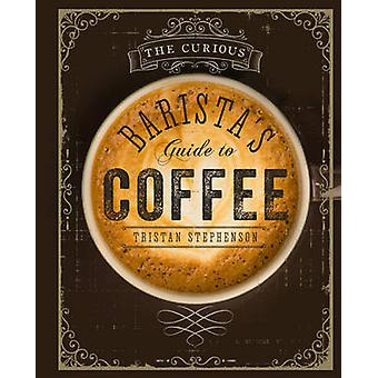The Curious Barista's Guide to Coffee by Tristan Stephenson - 9781849