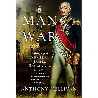 Man of War: The Fighting Life of Admiral James Saumarez: From the American� Revolution to the Defeat of Napoleon