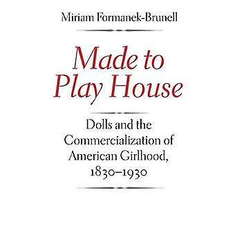 Made to Play House Dolls and the Commercialization of American Girlhood 18301930 by FormanekBrunell & Miriam