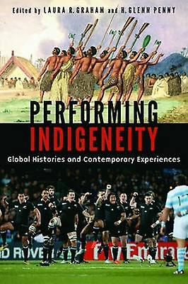 Performing Indigeneity Global Histories and Contemporary Experiences by Graham & Laura R.