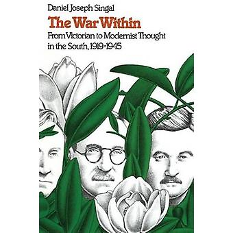 The War Within From Victorian to Modernist Thought in the South 19191945 by Singal & Daniel Joseph
