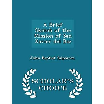 A Brief Sketch of the Mission of San Xavier del Bac  Scholars Choice Edition by Salpointe & John Baptist