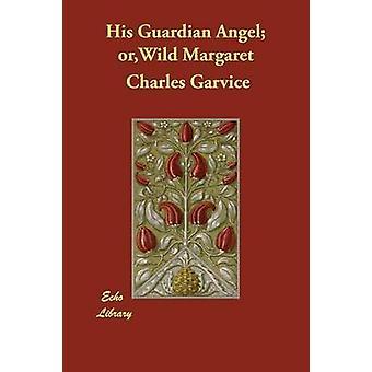 His Guardian Angel orWild Margaret by Garvice & Charles