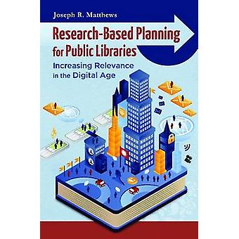 ResearchBased Planning for Public Libraries Increasing Relevance in the Digital Age by Matthews & Joseph R.