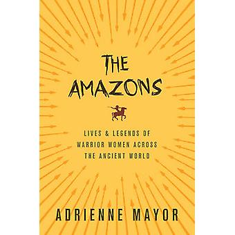 The Amazons - Lives and Legends of Warrior Women Across the Ancient Wo