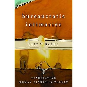 Bureaucratic Intimacies - Translating Human Rights in Turkey by Elif M