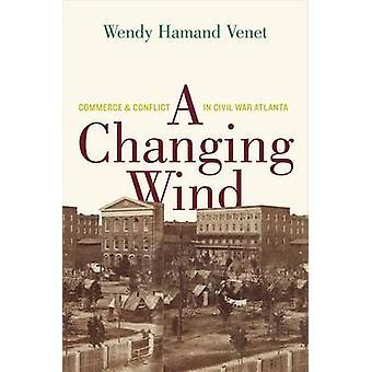 Eine wechselnde Wind - Commerce and Conflict in Bürgerkrieg Atlanta von Wendy
