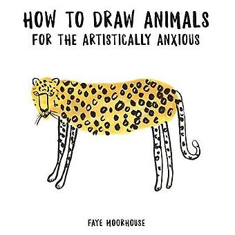 How to Draw Animals for the Artistically Anxious by Faye Moorhouse -